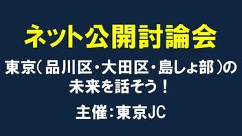 ネット公開討論会 東京(品川区・大田区・島しょ部)の未来を話そう! 主催:東京JC